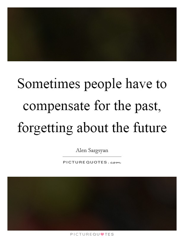 Sometimes people have to compensate for the past, forgetting about the future Picture Quote #1