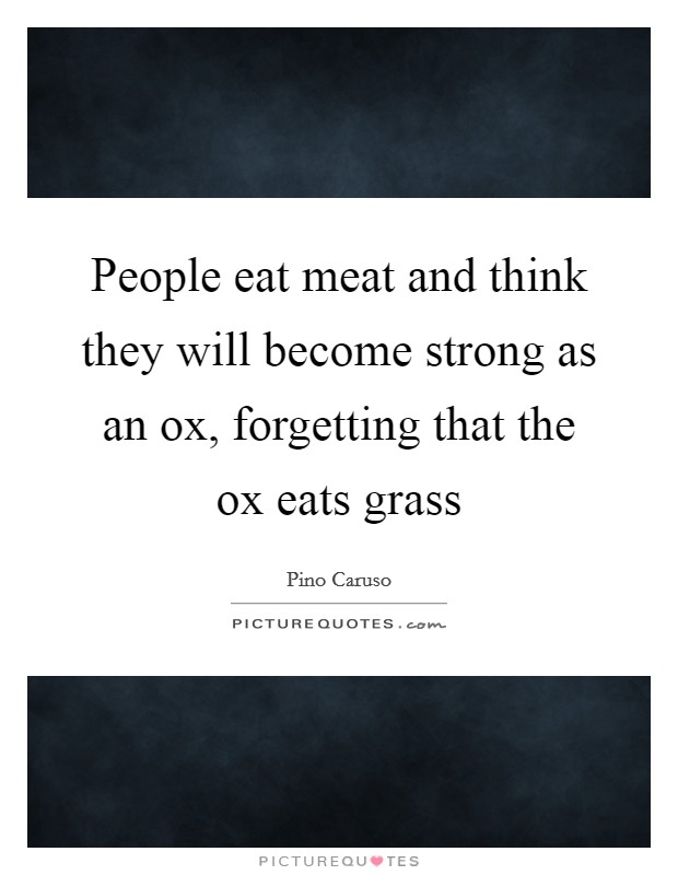 People eat meat and think they will become strong as an ox, forgetting that the ox eats grass Picture Quote #1