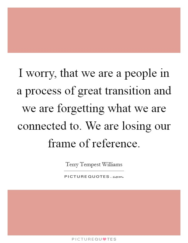 I worry, that we are a people in a process of great transition and we are forgetting what we are connected to. We are losing our frame of reference Picture Quote #1