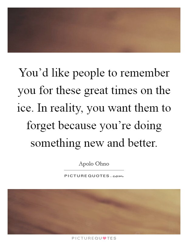 You'd like people to remember you for these great times on the ice. In reality, you want them to forget because you're doing something new and better Picture Quote #1