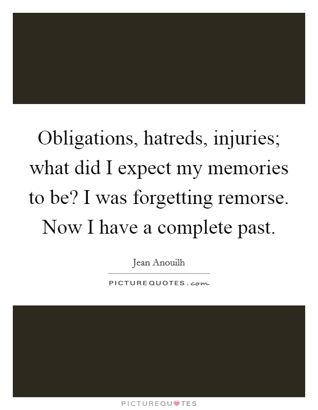 Obligations, hatreds, injuries; what did I expect my memories to be? I was forgetting remorse. Now I have a complete past Picture Quote #1