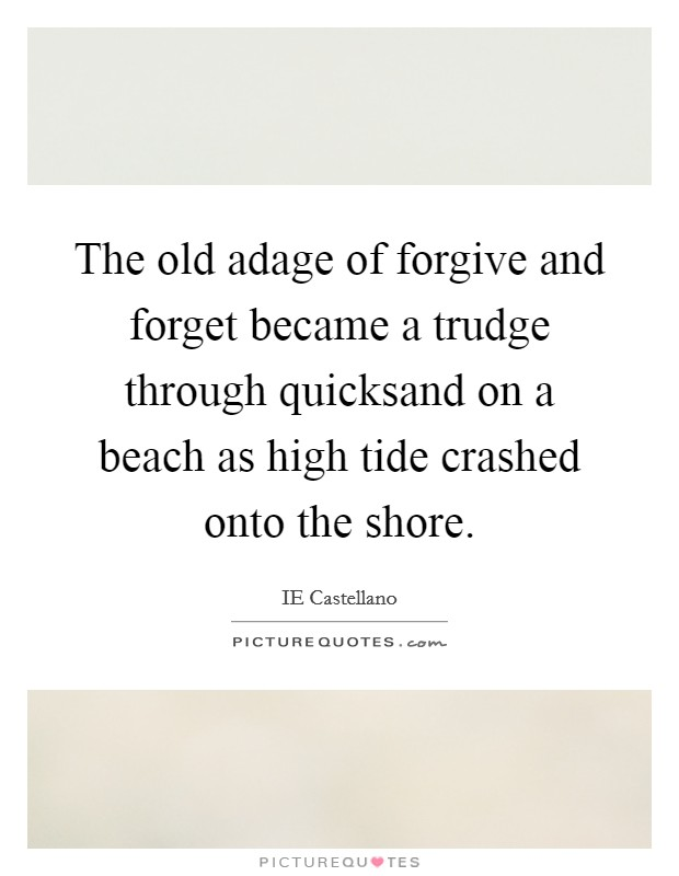 The old adage of forgive and forget became a trudge through quicksand on a beach as high tide crashed onto the shore Picture Quote #1