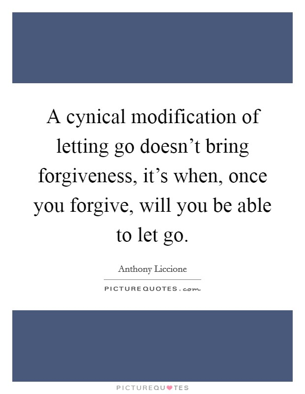 A cynical modification of letting go doesn't bring forgiveness, it's when, once you forgive, will you be able to let go Picture Quote #1