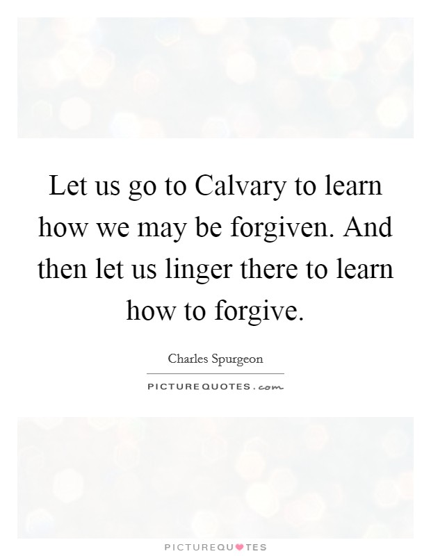 Let us go to Calvary to learn how we may be forgiven. And then let us linger there to learn how to forgive Picture Quote #1