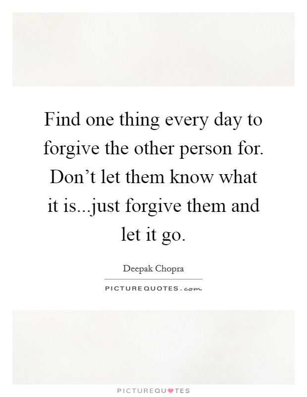 Find one thing every day to forgive the other person for. Don't let them know what it is...just forgive them and let it go Picture Quote #1