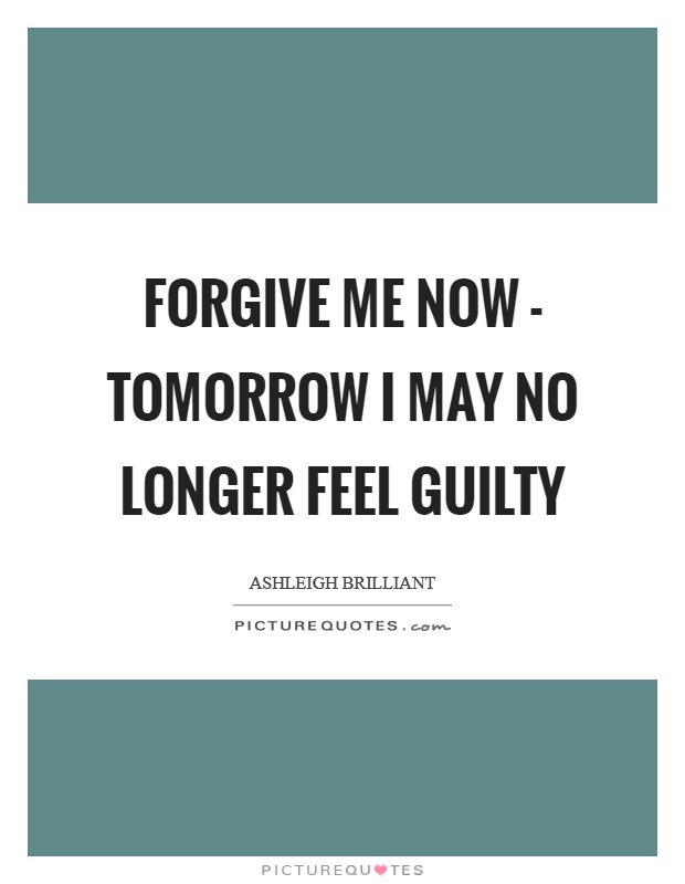 Forgive me now - tomorrow I may no longer feel guilty Picture Quote #1