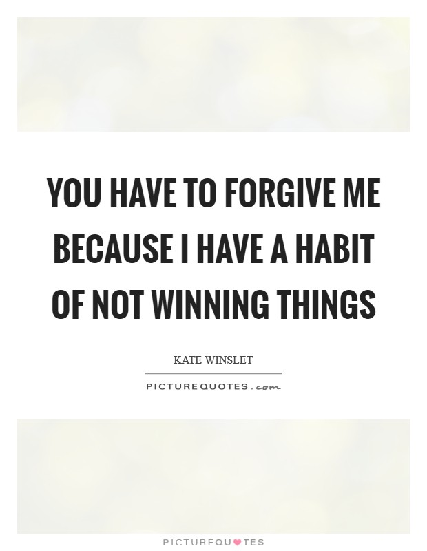 You have to forgive me because I have a habit of not winning things Picture Quote #1