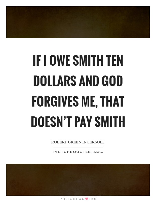 If I owe Smith ten dollars and God forgives me, that doesn't pay Smith Picture Quote #1