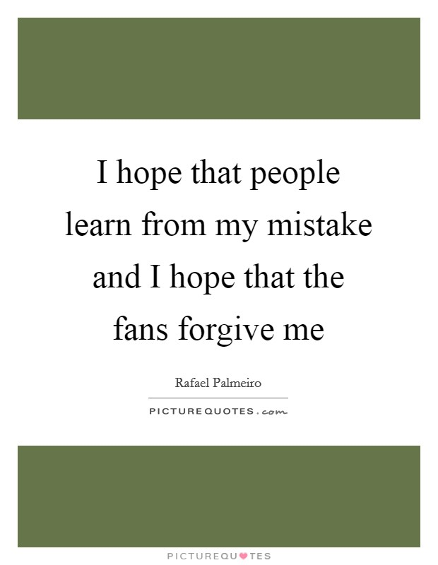 I hope that people learn from my mistake and I hope that the fans forgive me Picture Quote #1