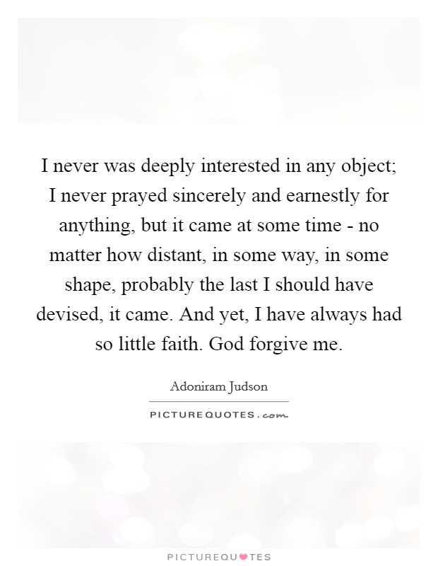 I never was deeply interested in any object; I never prayed sincerely and earnestly for anything, but it came at some time - no matter how distant, in some way, in some shape, probably the last I should have devised, it came. And yet, I have always had so little faith. God forgive me Picture Quote #1