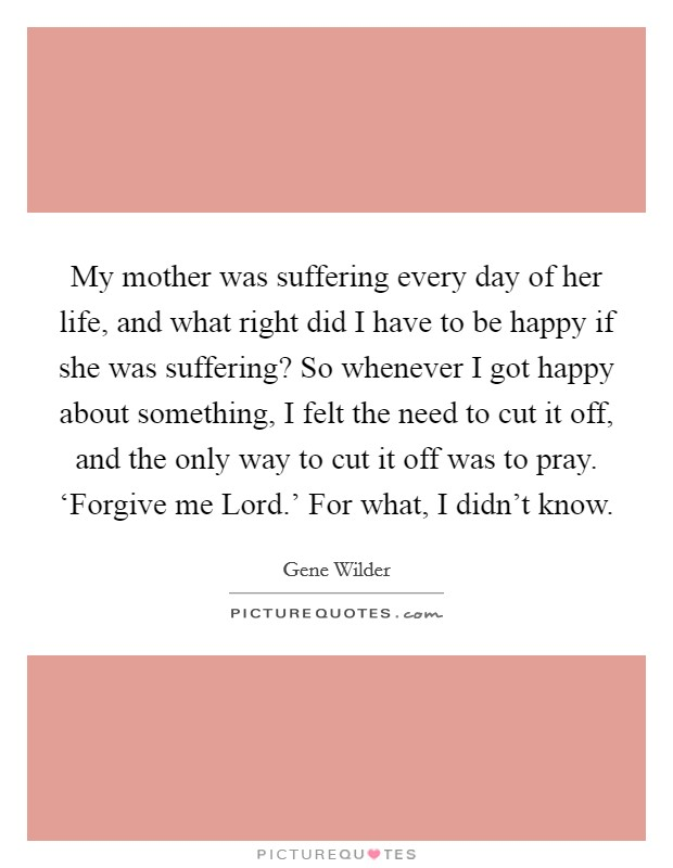 My mother was suffering every day of her life, and what right did I have to be happy if she was suffering? So whenever I got happy about something, I felt the need to cut it off, and the only way to cut it off was to pray. 'Forgive me Lord.' For what, I didn't know. Picture Quote #1