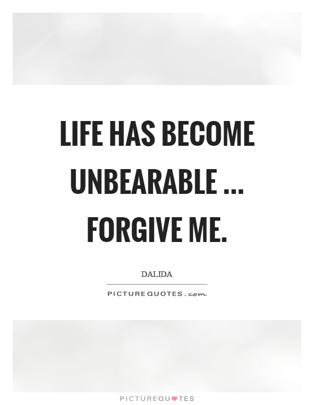 Life has become unbearable ... Forgive me Picture Quote #1