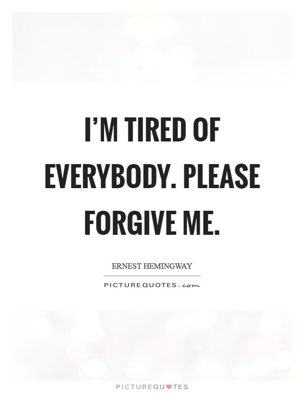 I'm tired of everybody. Please forgive me Picture Quote #1