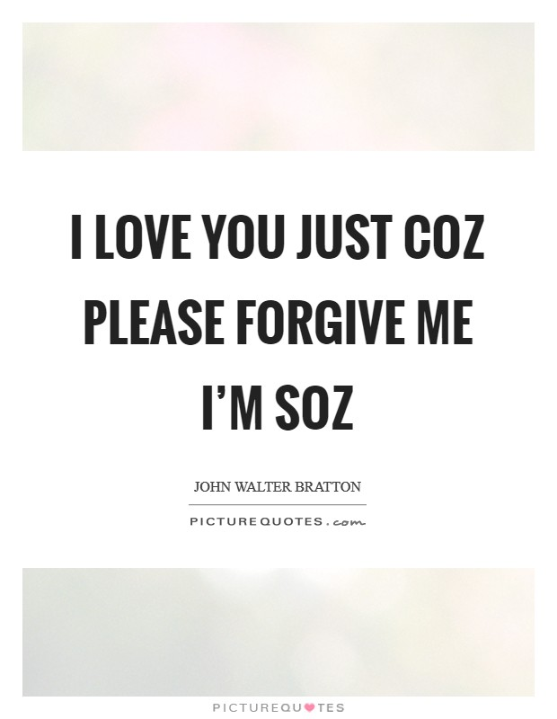I love you Just coz Please forgive me I'm soz Picture Quote #1