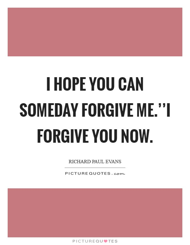 I hope you can someday forgive me.''I forgive you now Picture Quote #1