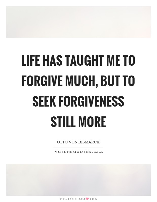Life has taught me to forgive much, but to seek forgiveness still more Picture Quote #1