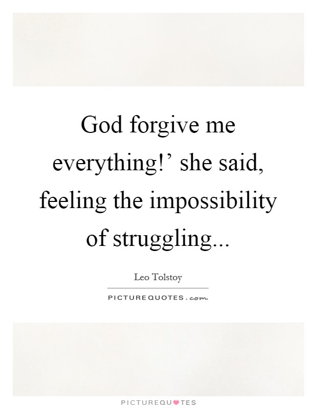 God forgive me everything!' she said, feeling the impossibility of struggling... Picture Quote #1