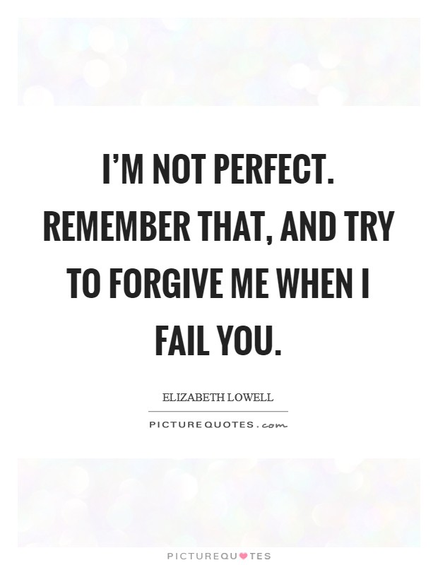 I'm not perfect. Remember that, and try to forgive me when I fail you Picture Quote #1