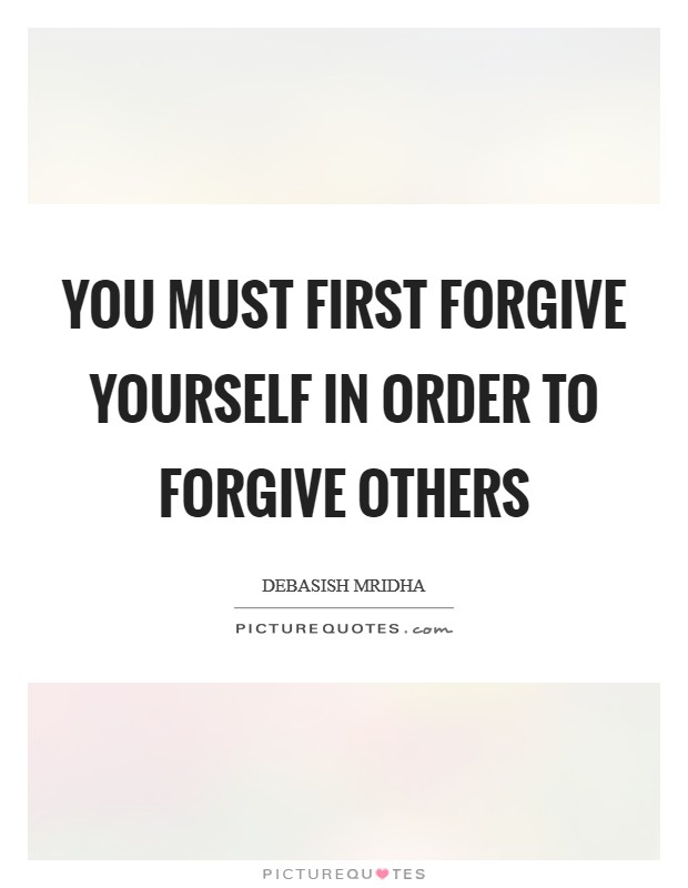 You must first forgive yourself in order to forgive others Picture Quote #1