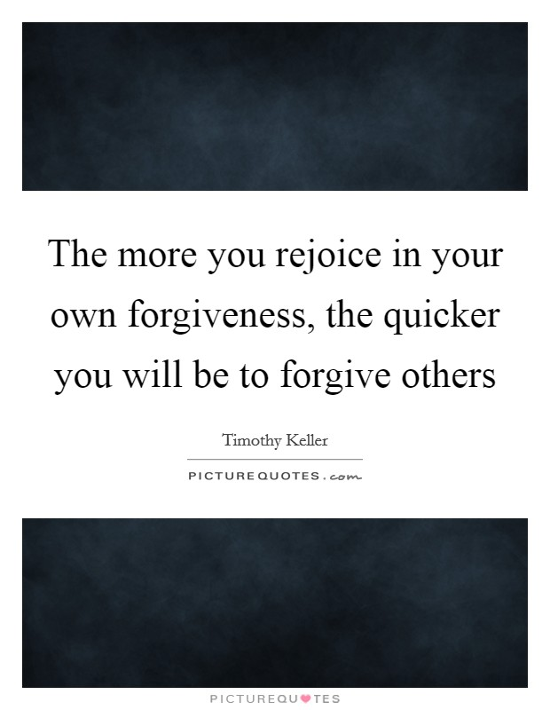 The more you rejoice in your own forgiveness, the quicker you will be to forgive others Picture Quote #1