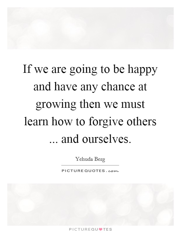 If we are going to be happy and have any chance at growing then we must learn how to forgive others ... and ourselves Picture Quote #1