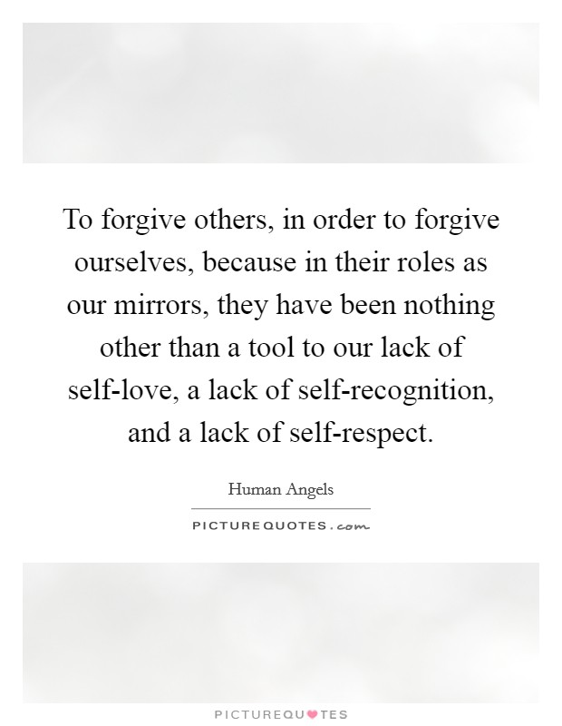 To forgive others, in order to forgive ourselves, because in their roles as our mirrors, they have been nothing other than a tool to our lack of self-love, a lack of self-recognition, and a lack of self-respect Picture Quote #1