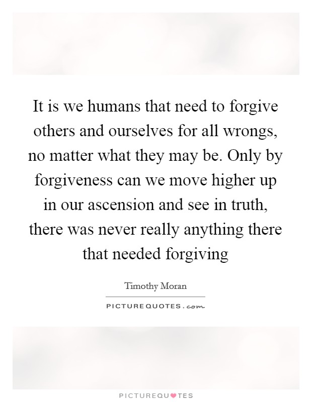 It is we humans that need to forgive others and ourselves for all wrongs, no matter what they may be. Only by forgiveness can we move higher up in our ascension and see in truth, there was never really anything there that needed forgiving Picture Quote #1