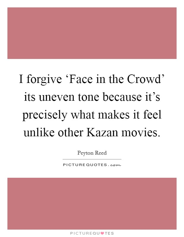 I forgive 'Face in the Crowd' its uneven tone because it's precisely what makes it feel unlike other Kazan movies Picture Quote #1