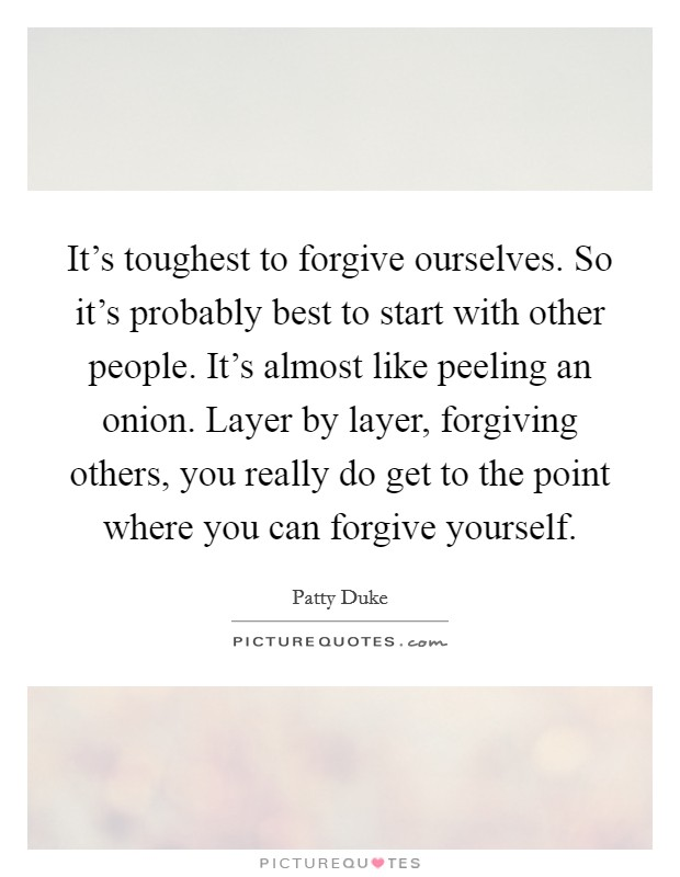 It's toughest to forgive ourselves. So it's probably best to start with other people. It's almost like peeling an onion. Layer by layer, forgiving others, you really do get to the point where you can forgive yourself Picture Quote #1