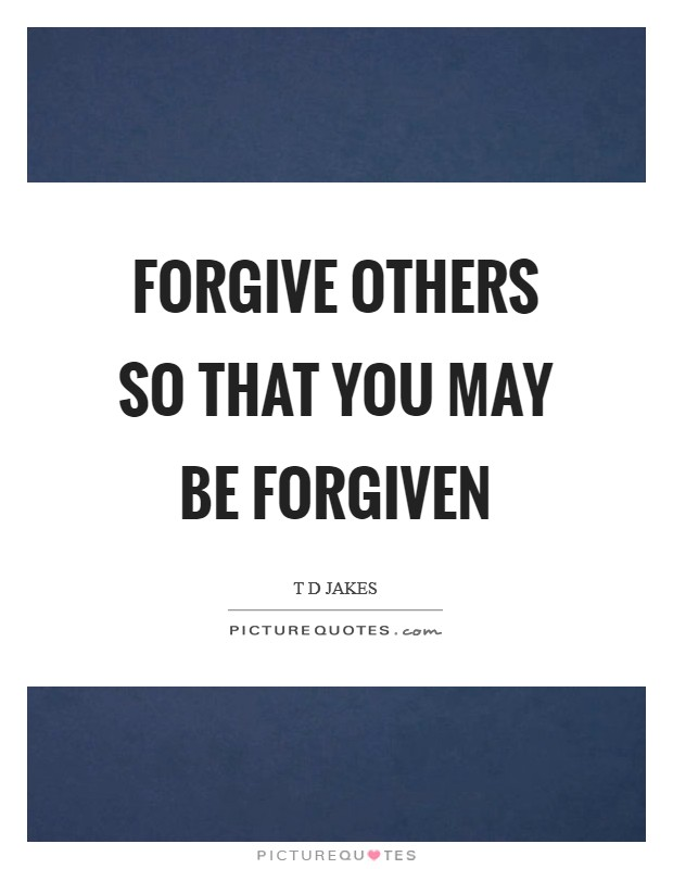 Forgive others so that you may be forgiven Picture Quote #1