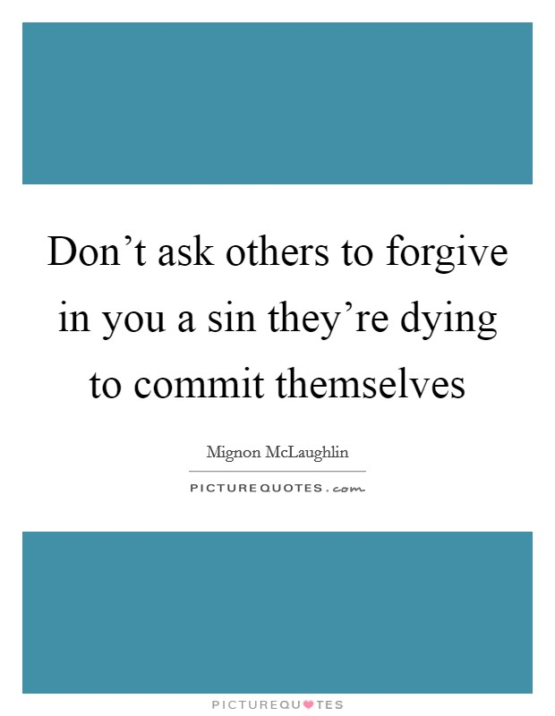 Don't ask others to forgive in you a sin they're dying to commit themselves Picture Quote #1