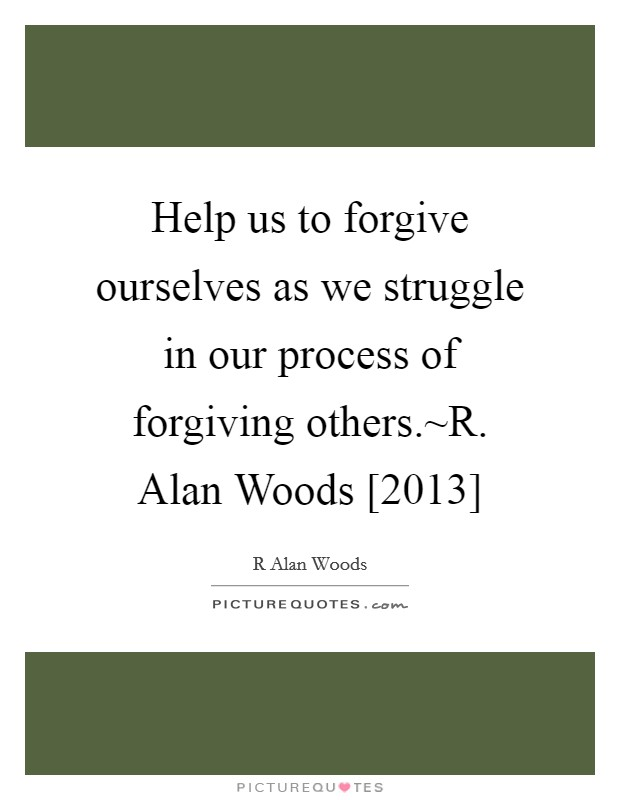 Help us to forgive ourselves as we struggle in our process of forgiving others.~R. Alan Woods [2013] Picture Quote #1