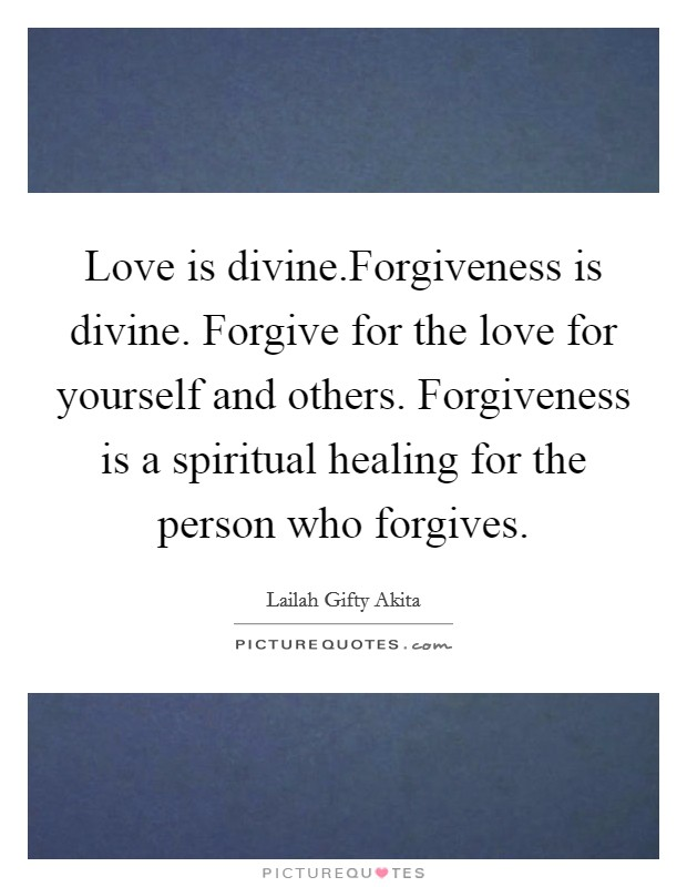 Love is divine.Forgiveness is divine. Forgive for the love for yourself and others. Forgiveness is a spiritual healing for the person who forgives Picture Quote #1