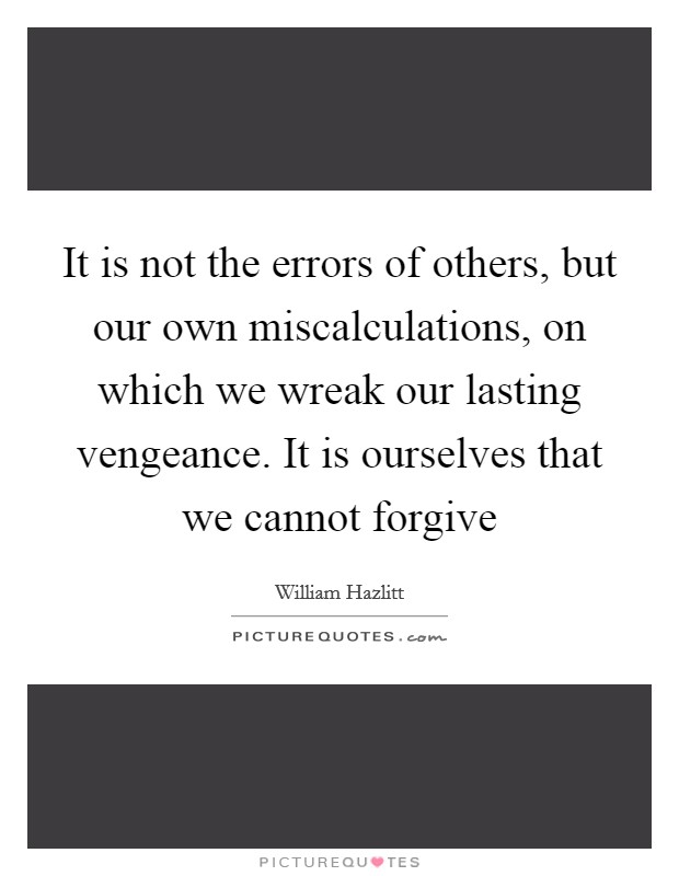 It is not the errors of others, but our own miscalculations, on which we wreak our lasting vengeance. It is ourselves that we cannot forgive Picture Quote #1