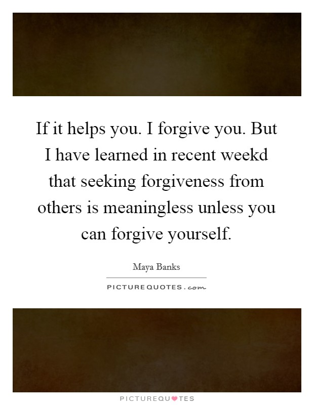 If it helps you. I forgive you. But I have learned in recent weekd that seeking forgiveness from others is meaningless unless you can forgive yourself Picture Quote #1