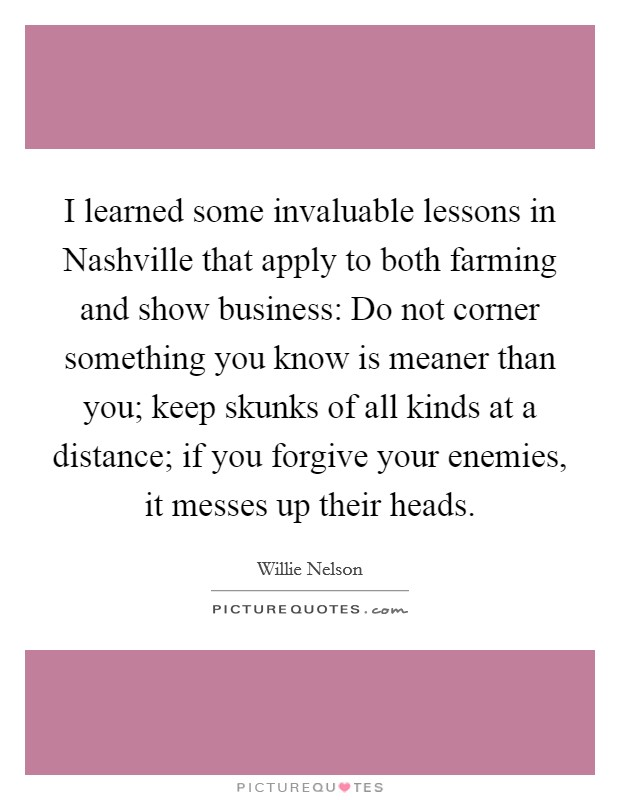 I learned some invaluable lessons in Nashville that apply to both farming and show business: Do not corner something you know is meaner than you; keep skunks of all kinds at a distance; if you forgive your enemies, it messes up their heads Picture Quote #1