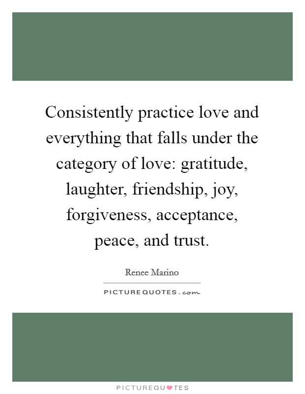 Consistently practice love and everything that falls under the category of love: gratitude, laughter, friendship, joy, forgiveness, acceptance, peace, and trust Picture Quote #1