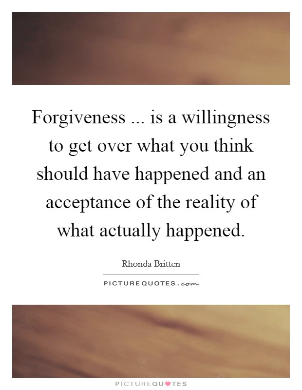 Forgiveness ... is a willingness to get over what you think should have happened and an acceptance of the reality of what actually happened Picture Quote #1