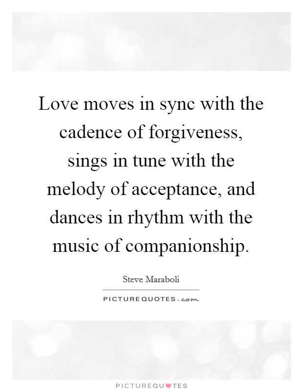 Love moves in sync with the cadence of forgiveness, sings in tune with the melody of acceptance, and dances in rhythm with the music of companionship Picture Quote #1