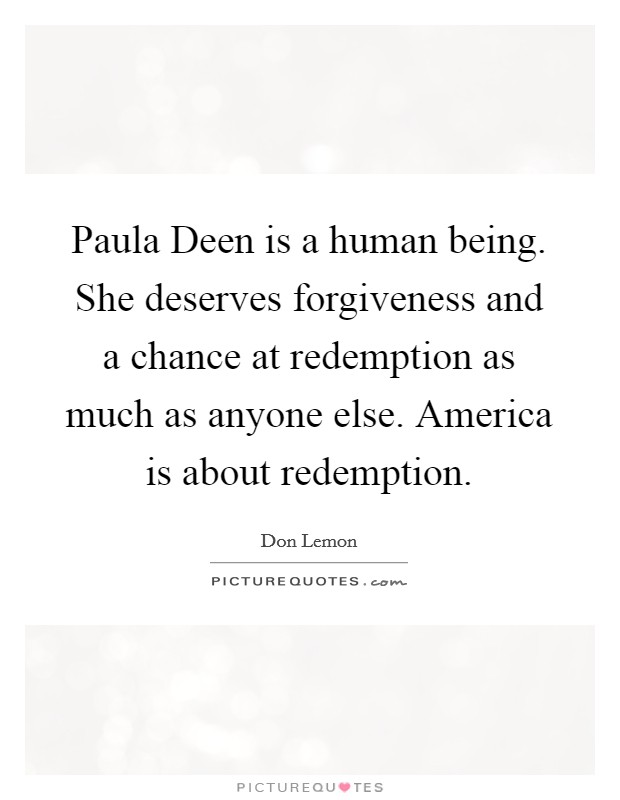 Paula Deen is a human being. She deserves forgiveness and a chance at redemption as much as anyone else. America is about redemption. Picture Quote #1