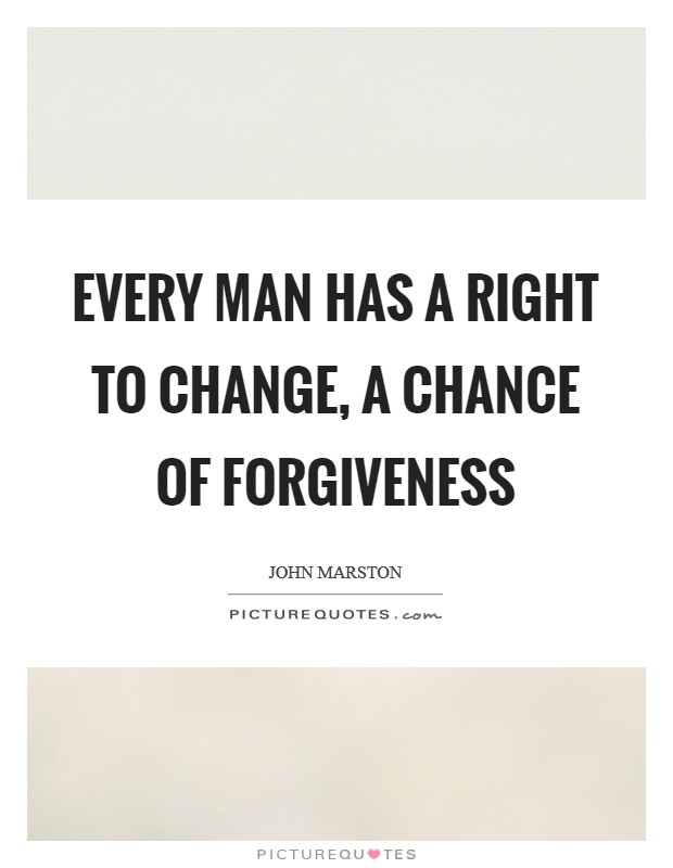 Every man has a right to change, a chance of forgiveness Picture Quote #1