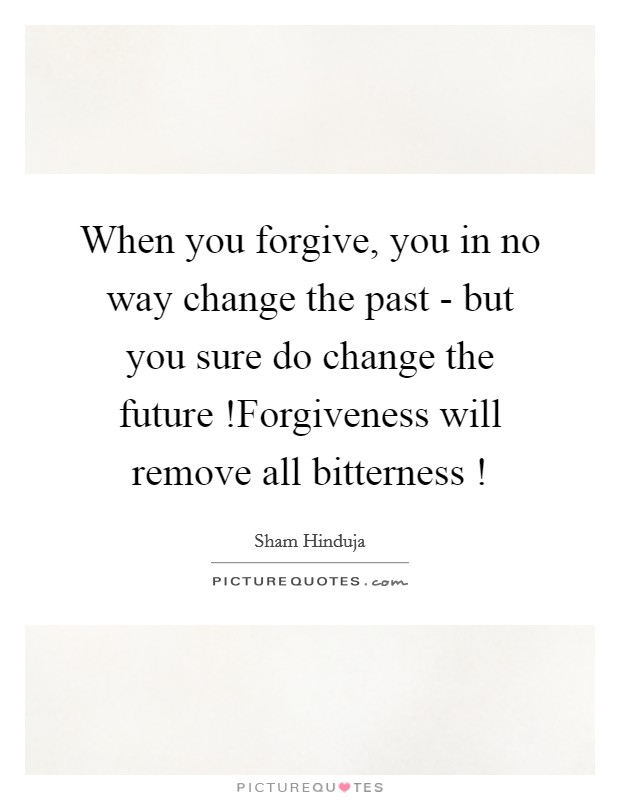When you forgive, you in no way change the past - but you sure do change the future !Forgiveness will remove all bitterness ! Picture Quote #1