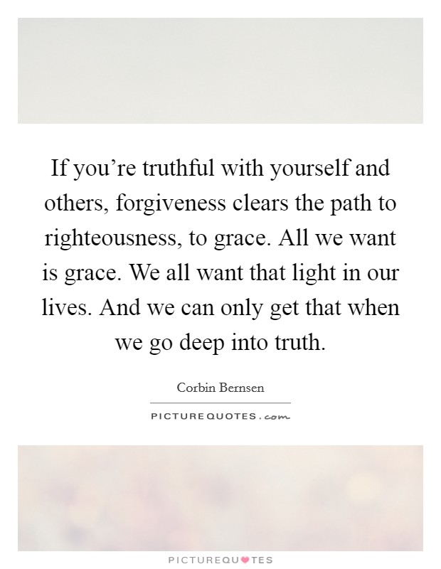 If you're truthful with yourself and others, forgiveness clears the path to righteousness, to grace. All we want is grace. We all want that light in our lives. And we can only get that when we go deep into truth Picture Quote #1