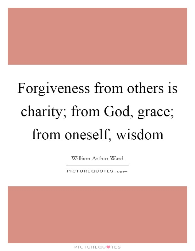 Forgiveness from others is charity; from God, grace; from oneself, wisdom Picture Quote #1