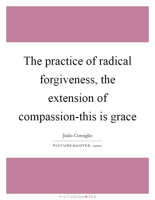The practice of radical forgiveness, the extension of compassion-this is grace Picture Quote #1