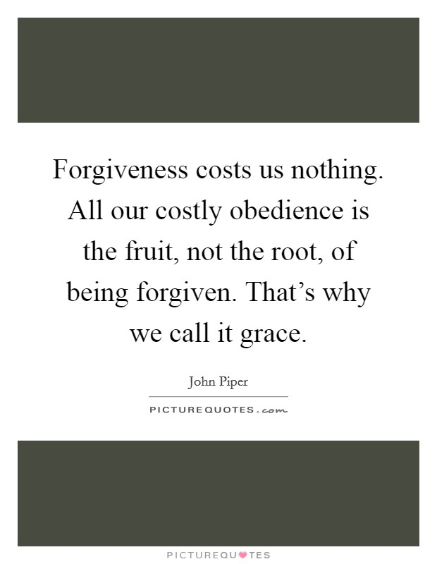 Forgiveness costs us nothing. All our costly obedience is the fruit, not the root, of being forgiven. That's why we call it grace. Picture Quote #1