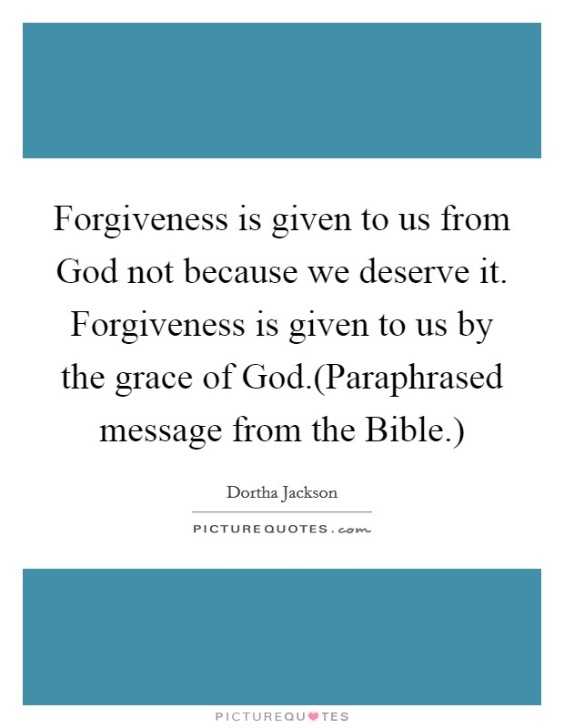 Forgiveness is given to us from God not because we deserve it. Forgiveness is given to us by the grace of God.(Paraphrased message from the Bible.) Picture Quote #1