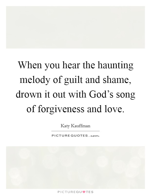 When you hear the haunting melody of guilt and shame, drown it out with God's song of forgiveness and love Picture Quote #1