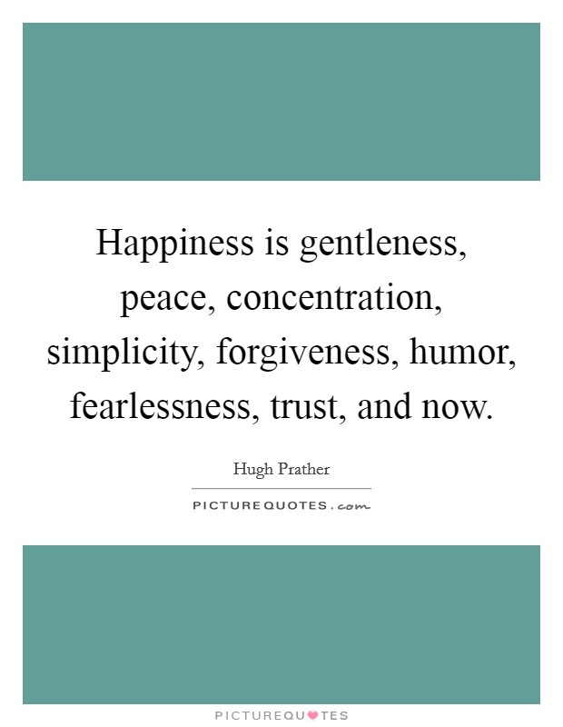 Happiness is gentleness, peace, concentration, simplicity, forgiveness, humor, fearlessness, trust, and now. Picture Quote #1