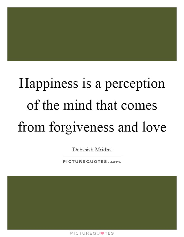 Happiness is a perception of the mind that comes from forgiveness and love Picture Quote #1